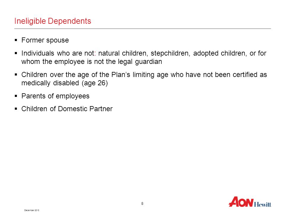 December 2010 8 Ineligible Dependents  Former spouse  Individuals who are not: natural children, stepchildren, adopted children, or for whom the employee is not the legal guardian  Children over the age of the Plan's limiting age who have not been certified as medically disabled (age 26)  Parents of employees  Children of Domestic Partner