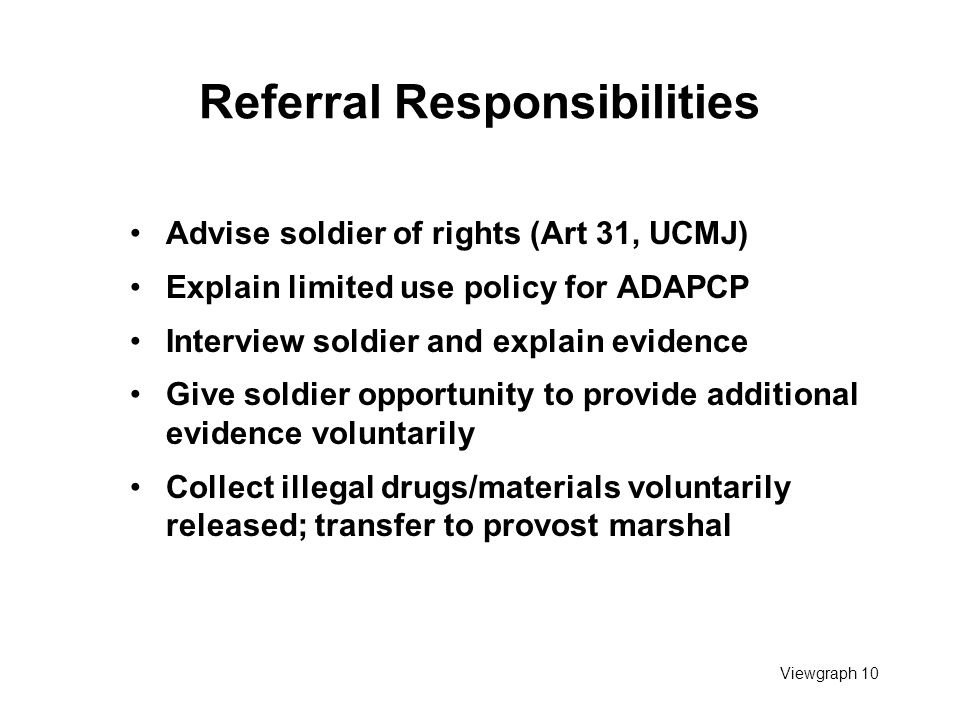 Viewgraph 10 Referral Responsibilities Advise soldier of rights (Art 31, UCMJ) Explain limited use policy for ADAPCP Interview soldier and explain evidence Give soldier opportunity to provide additional evidence voluntarily Collect illegal drugs/materials voluntarily released; transfer to provost marshal