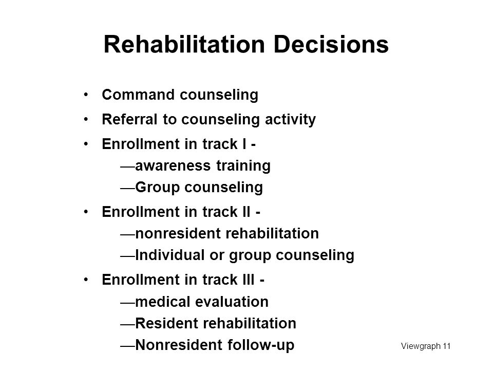 Viewgraph 11 Rehabilitation Decisions Command counseling Referral to counseling activity Enrollment in track I - —awareness training —Group counseling Enrollment in track II - —nonresident rehabilitation —Individual or group counseling Enrollment in track III - —medical evaluation —Resident rehabilitation —Nonresident follow-up
