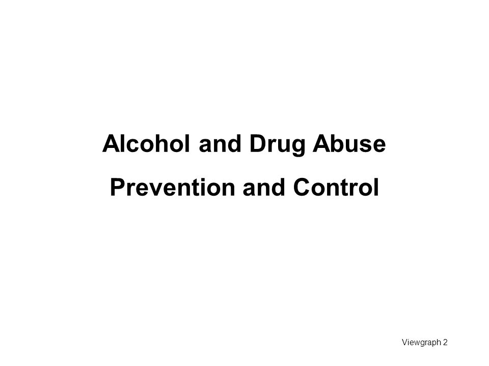 Viewgraph 2 Alcohol and Drug Abuse Prevention and Control