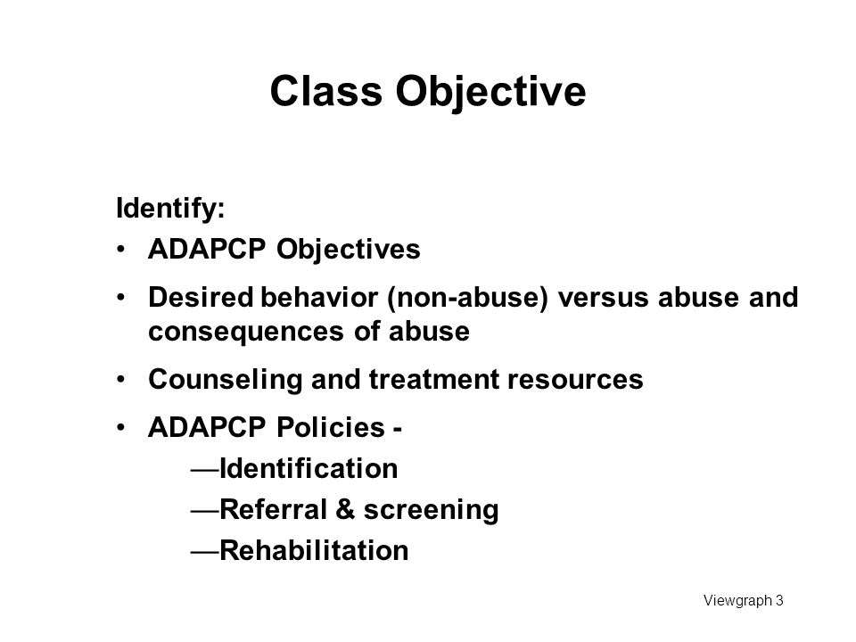 Viewgraph 3 Class Objective Identify: ADAPCP Objectives Desired behavior (non-abuse) versus abuse and consequences of abuse Counseling and treatment r