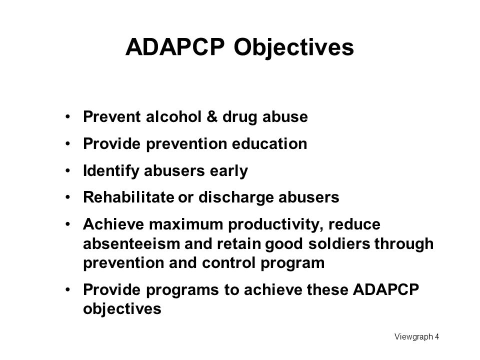 Viewgraph 4 ADAPCP Objectives Prevent alcohol & drug abuse Provide prevention education Identify abusers early Rehabilitate or discharge abusers Achie
