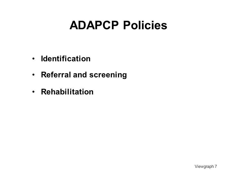 Viewgraph 7 ADAPCP Policies Identification Referral and screening Rehabilitation