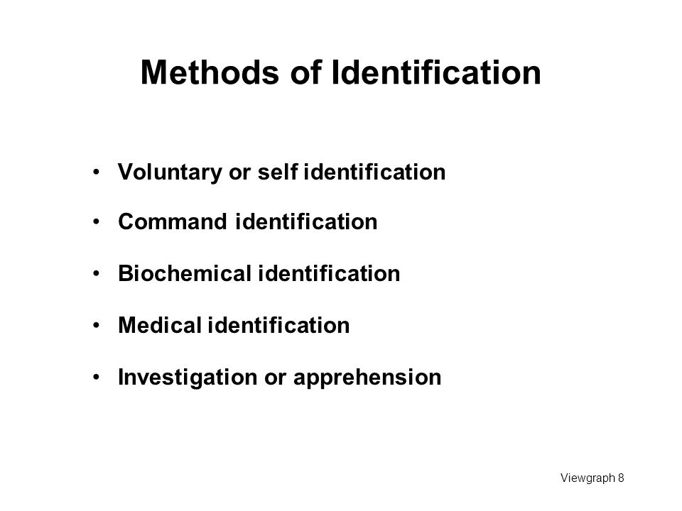 Viewgraph 8 Methods of Identification Voluntary or self identification Command identification Biochemical identification Medical identification Investigation or apprehension