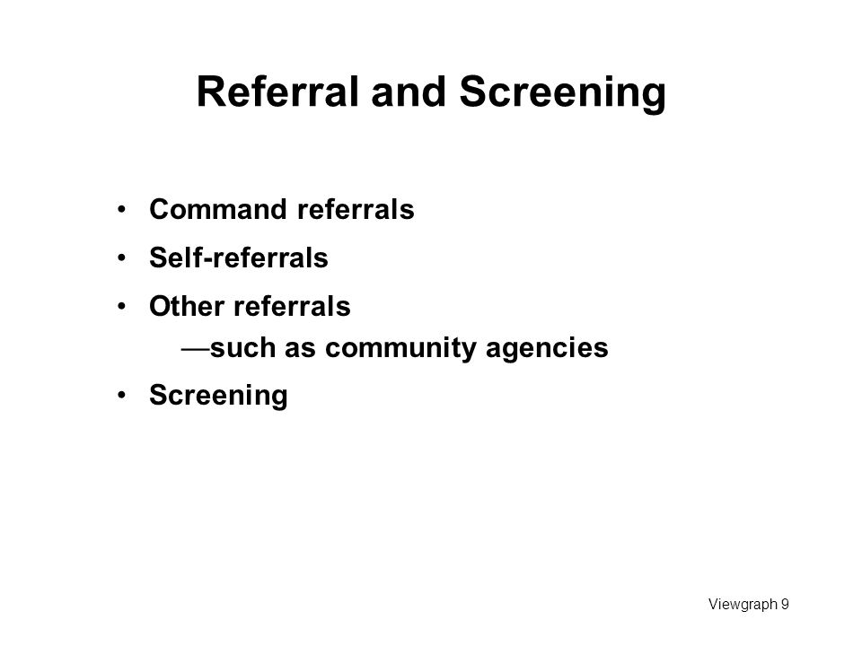 Viewgraph 9 Referral and Screening Command referrals Self-referrals Other referrals —such as community agencies Screening