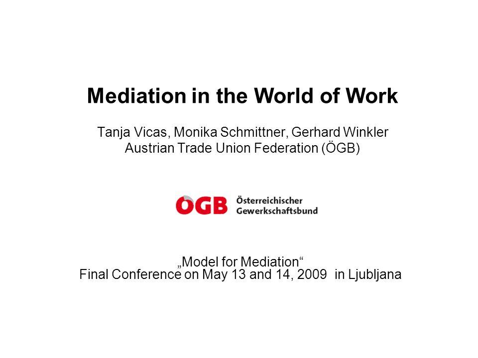 "Mediation in the World of Work Tanja Vicas, Monika Schmittner, Gerhard Winkler Austrian Trade Union Federation (ÖGB) ""Model for Mediation Final Conference on May 13 and 14, 2009 in Ljubljana"