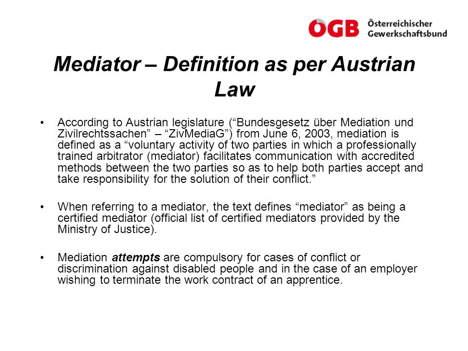 Points to be presented: Mediation – Definition as per Austrian law Mediation at work Training measures and costs ÖGB company agreement Co-operative and Fair Conduct at the Workplace Guidelines concerning the duties of in-company mediators Costs involved in the first year for an employee that has been harassed or bullied Corporate culture and the company as a learning/teaching organisation