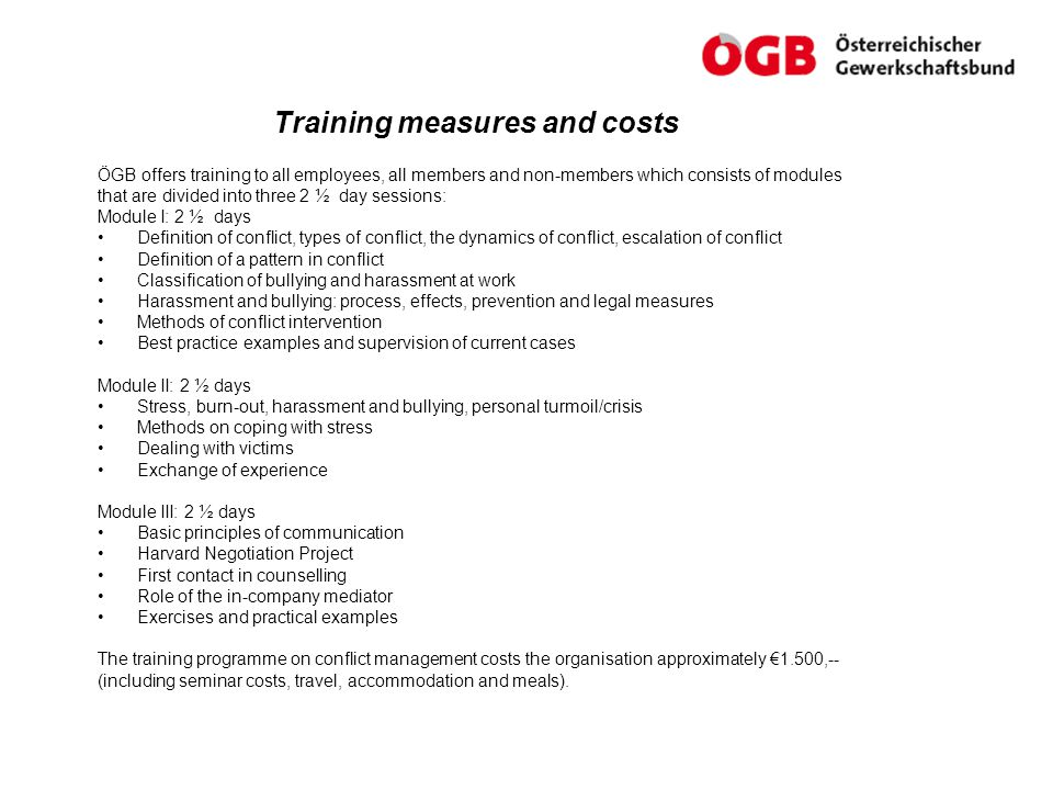 Training measures and costs ÖGB offers training to all employees, all members and non-members which consists of modules that are divided into three 2 ½ day sessions: Module I: 2 ½ days Definition of conflict, types of conflict, the dynamics of conflict, escalation of conflict Definition of a pattern in conflict Classification of bullying and harassment at work Harassment and bullying: process, effects, prevention and legal measures Methods of conflict intervention Best practice examples and supervision of current cases Module II: 2 ½ days Stress, burn-out, harassment and bullying, personal turmoil/crisis Methods on coping with stress Dealing with victims Exchange of experience Module III: 2 ½ days Basic principles of communication Harvard Negotiation Project First contact in counselling Role of the in-company mediator Exercises and practical examples The training programme on conflict management costs the organisation approximately €1.500,-- (including seminar costs, travel, accommodation and meals).