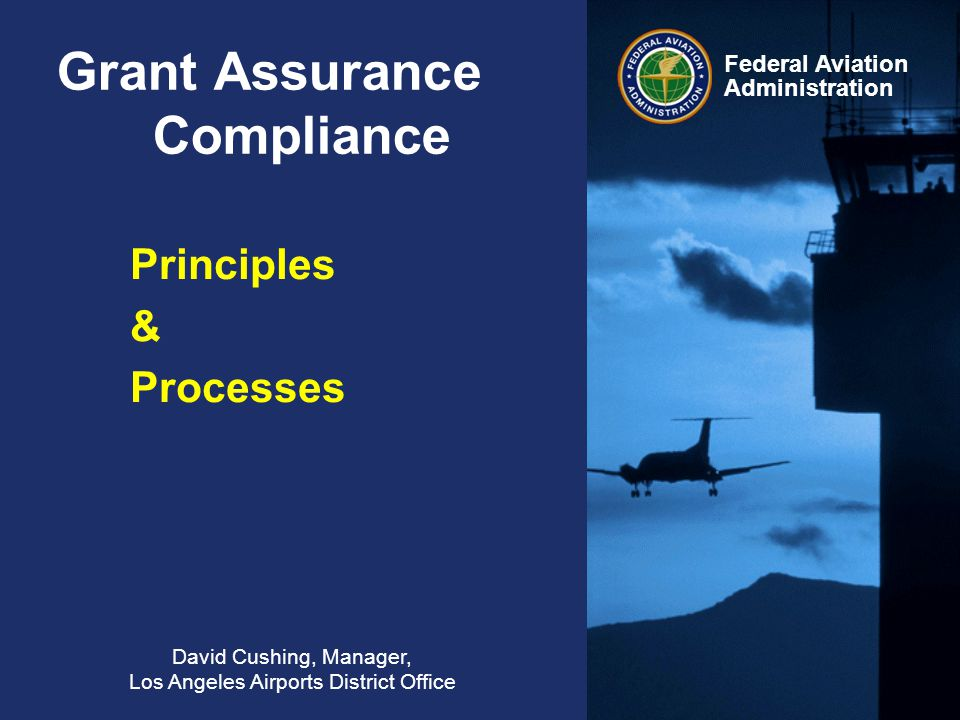 Federal Aviation Administration Grant Assurance Compliance David Cushing, Manager, Los Angeles Airports District Office Principles & Processes