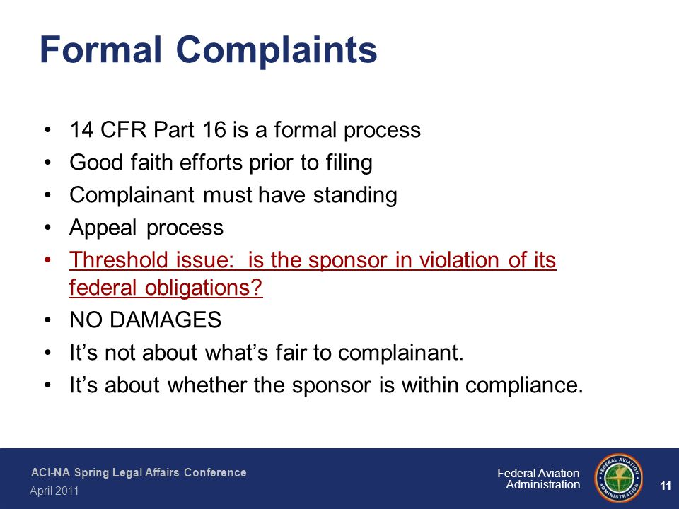 11 Federal Aviation Administration ACI-NA Spring Legal Affairs Conference April 2011 Formal Complaints 14 CFR Part 16 is a formal process Good faith e