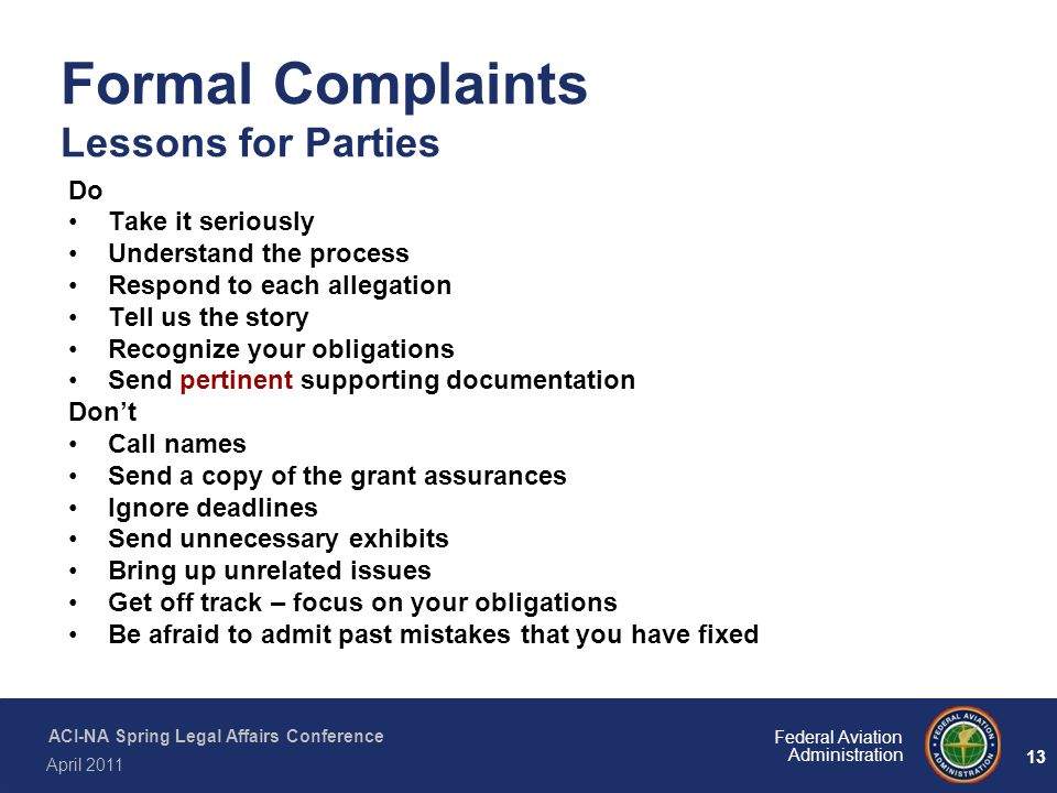 13 Federal Aviation Administration ACI-NA Spring Legal Affairs Conference April 2011 Formal Complaints Lessons for Parties Do Take it seriously Unders