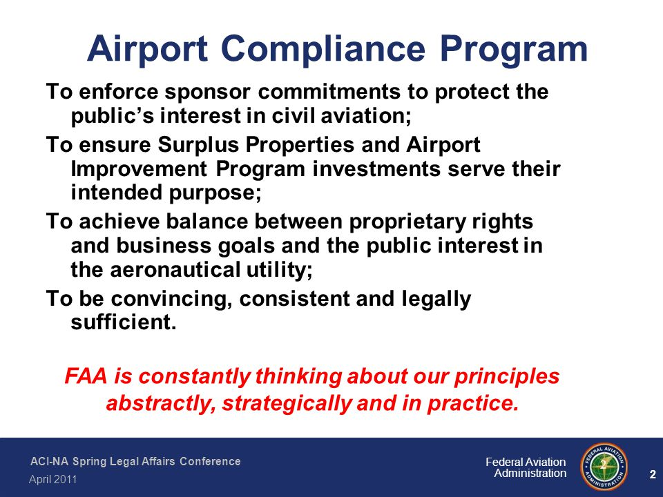 2 Federal Aviation Administration ACI-NA Spring Legal Affairs Conference April 2011 2 Airport Compliance Program To enforce sponsor commitments to pro