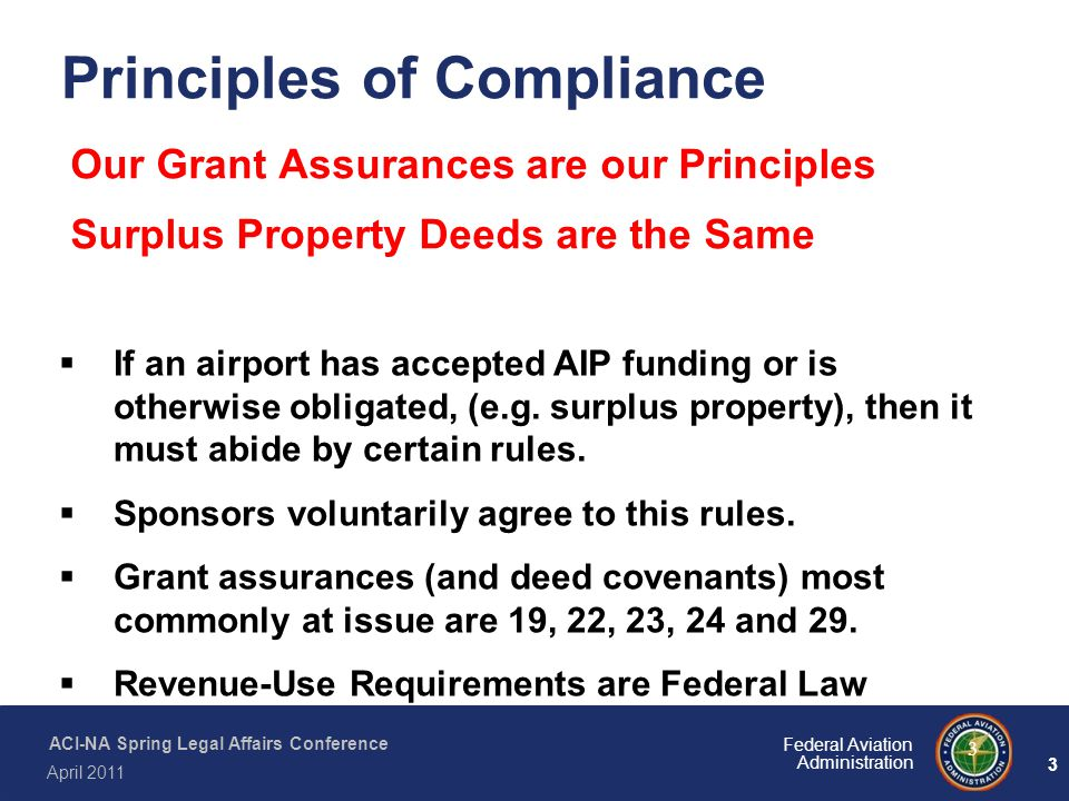 3 Federal Aviation Administration ACI-NA Spring Legal Affairs Conference April 2011 3 Our Grant Assurances are our Principles Surplus Property Deeds a