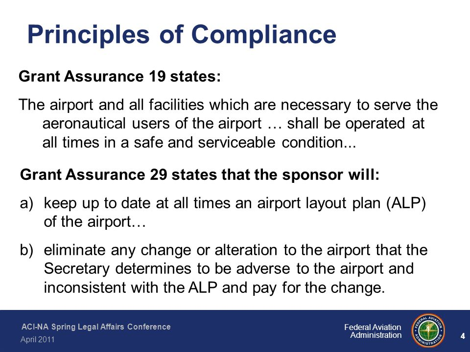 4 Federal Aviation Administration ACI-NA Spring Legal Affairs Conference April 2011 4 Principles of Compliance Grant Assurance 19 states: The airport
