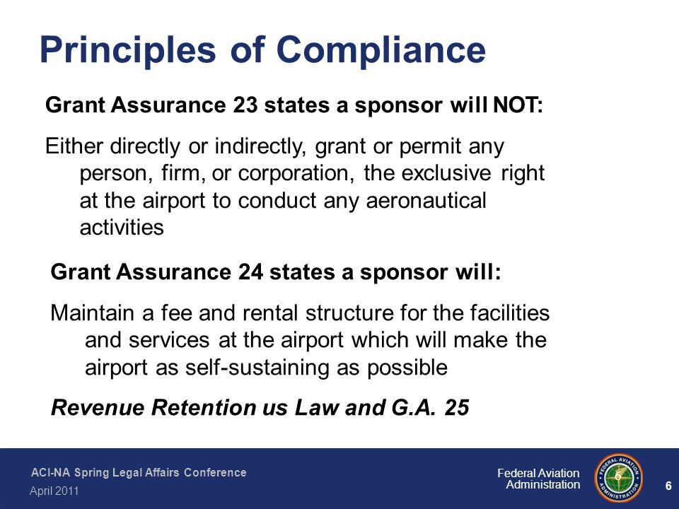6 Federal Aviation Administration ACI-NA Spring Legal Affairs Conference April 2011 6 Principles of Compliance Grant Assurance 23 states a sponsor wil