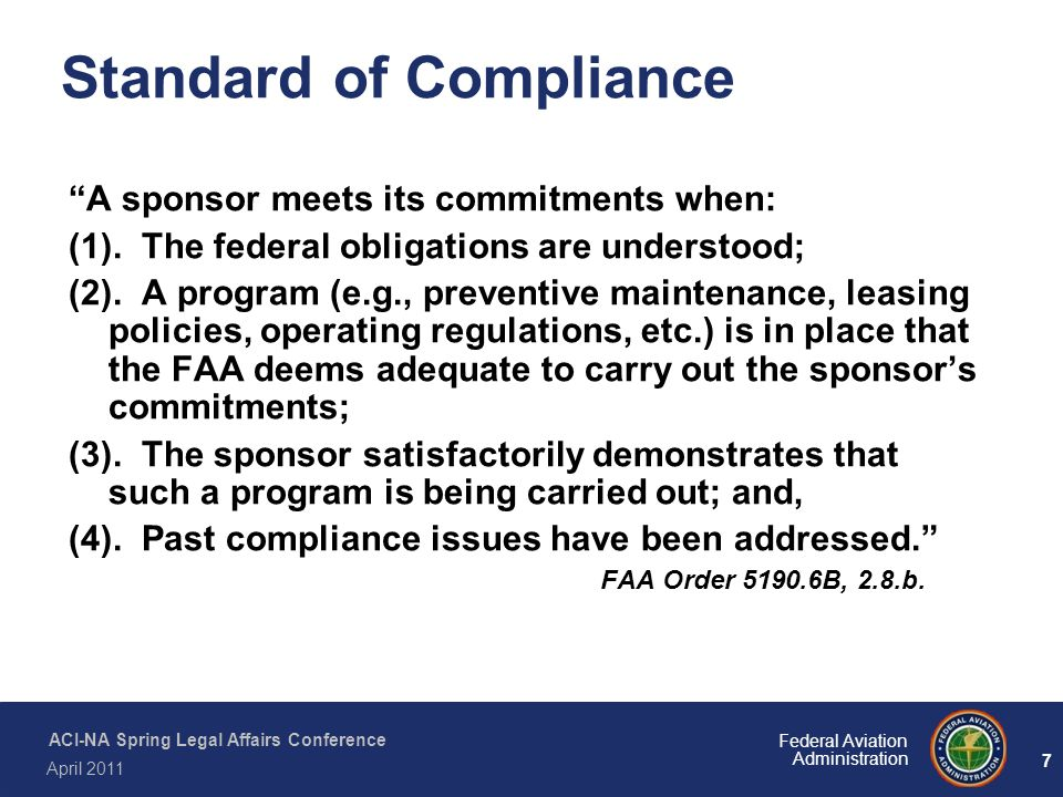 8 Federal Aviation Administration ACI-NA Spring Legal Affairs Conference April 2011 Standard of Compliance Real-Time Compliance Corrective Action The FAA generally takes punitive compliance actions, such as withholding funds under 49 U.S.C.