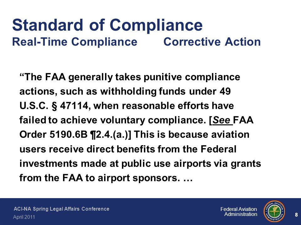 "8 Federal Aviation Administration ACI-NA Spring Legal Affairs Conference April 2011 Standard of Compliance Real-Time Compliance Corrective Action ""The"
