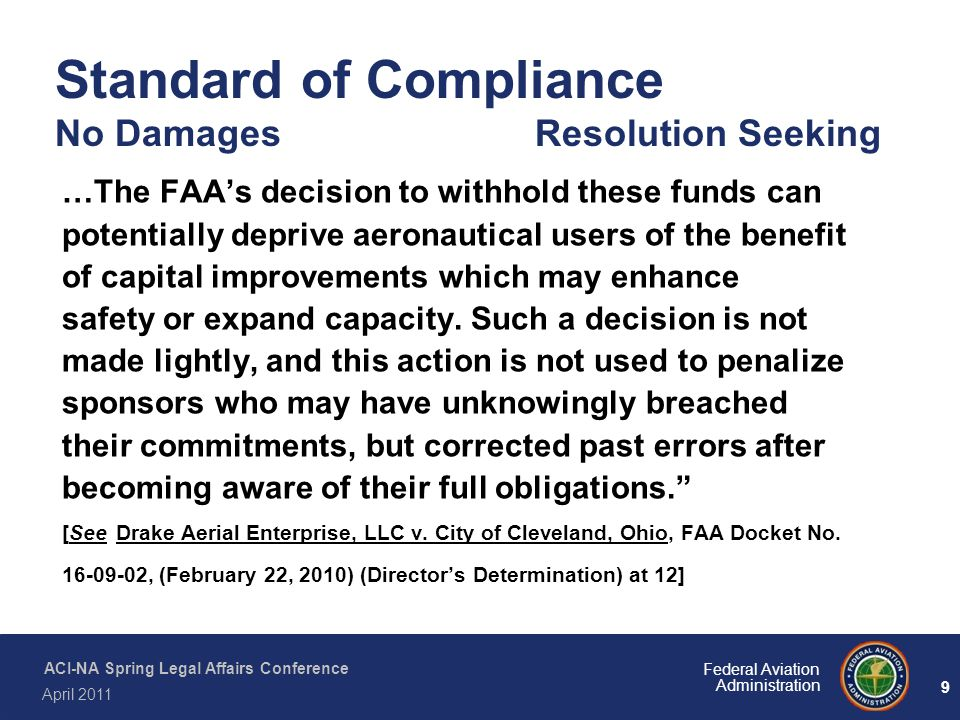 9 Federal Aviation Administration ACI-NA Spring Legal Affairs Conference April 2011 Standard of Compliance No Damages Resolution Seeking …The FAA's de