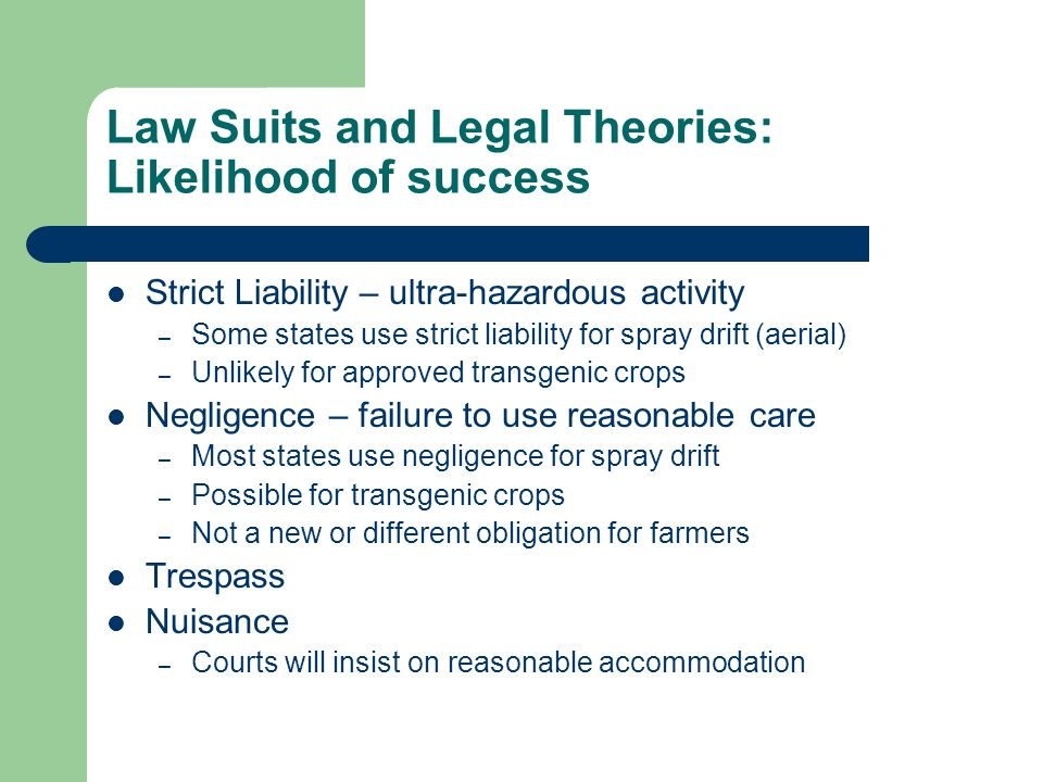 Law Suits and Legal Theories: Likelihood of success Strict Liability – ultra-hazardous activity – Some states use strict liability for spray drift (aerial) – Unlikely for approved transgenic crops Negligence – failure to use reasonable care – Most states use negligence for spray drift – Possible for transgenic crops – Not a new or different obligation for farmers Trespass Nuisance – Courts will insist on reasonable accommodation