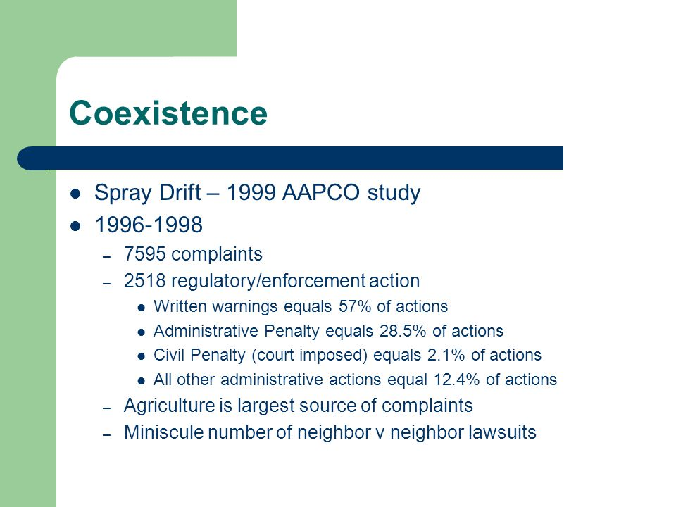 Coexistence Spray Drift – 1999 AAPCO study 1996-1998 – 7595 complaints – 2518 regulatory/enforcement action Written warnings equals 57% of actions Administrative Penalty equals 28.5% of actions Civil Penalty (court imposed) equals 2.1% of actions All other administrative actions equal 12.4% of actions – Agriculture is largest source of complaints – Miniscule number of neighbor v neighbor lawsuits