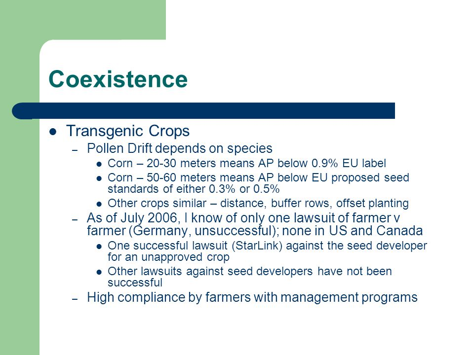 Coexistence Transgenic Crops – Pollen Drift depends on species Corn – 20-30 meters means AP below 0.9% EU label Corn – 50-60 meters means AP below EU proposed seed standards of either 0.3% or 0.5% Other crops similar – distance, buffer rows, offset planting – As of July 2006, I know of only one lawsuit of farmer v farmer (Germany, unsuccessful); none in US and Canada One successful lawsuit (StarLink) against the seed developer for an unapproved crop Other lawsuits against seed developers have not been successful – High compliance by farmers with management programs