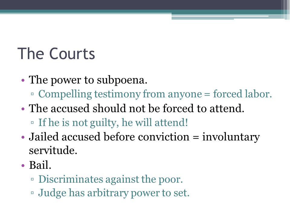 The Courts The power to subpoena. ▫Compelling testimony from anyone = forced labor.