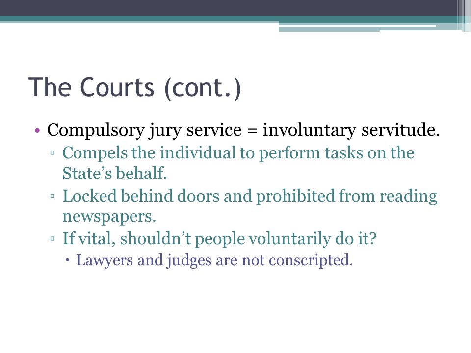 The Courts (cont.) Compulsory jury service = involuntary servitude. ▫Compels the individual to perform tasks on the State's behalf. ▫Locked behind doo