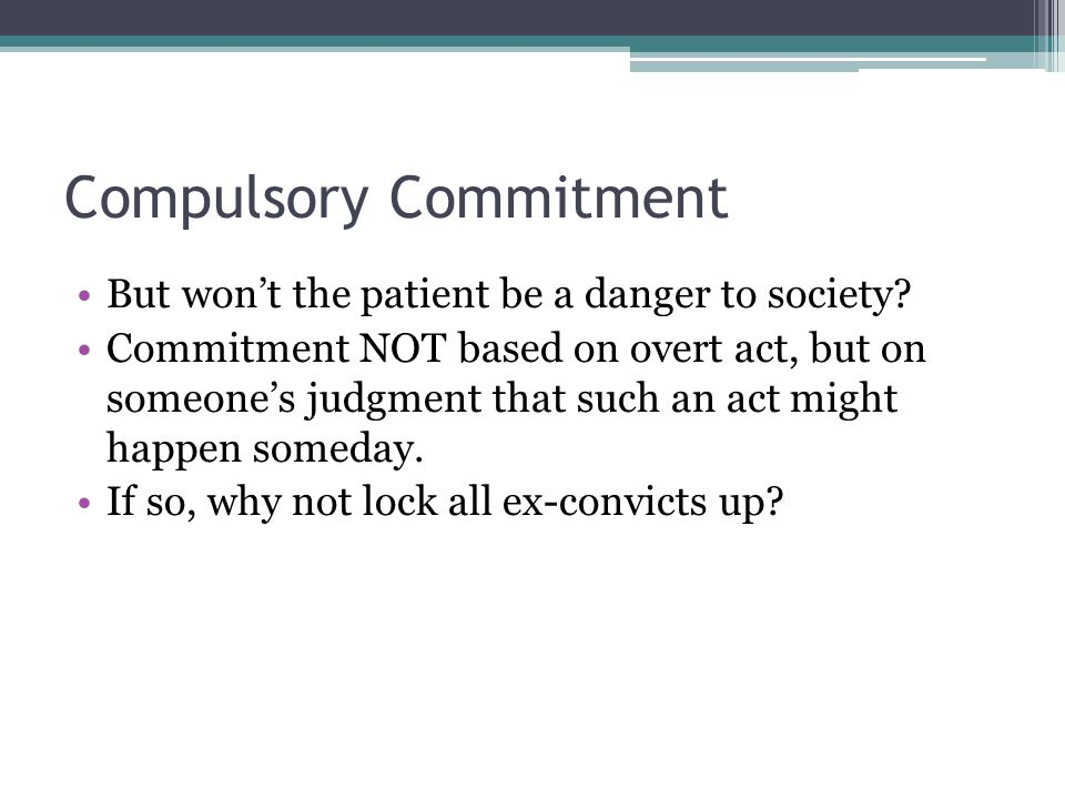 Compulsory Commitment But won't the patient be a danger to society.