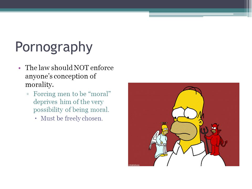 """Pornography The law should NOT enforce anyone's conception of morality. ▫Forcing men to be """"moral"""" deprives him of the very possibility of being moral"""
