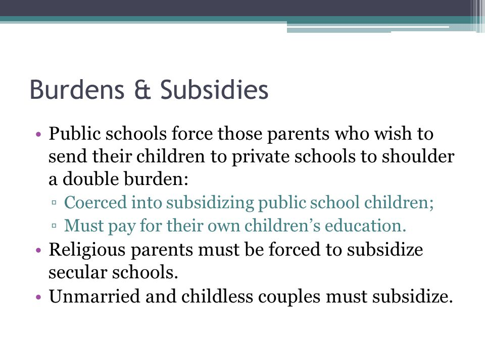Burdens & Subsidies Public schools force those parents who wish to send their children to private schools to shoulder a double burden: ▫Coerced into subsidizing public school children; ▫Must pay for their own children's education.