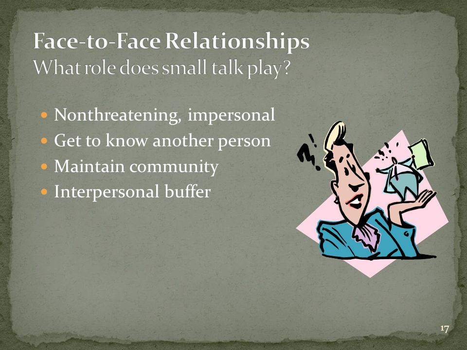 17 Nonthreatening, impersonal Get to know another person Maintain community Interpersonal buffer