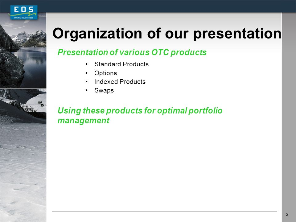 2 Organization of our presentation Presentation of various OTC products Standard Products Options Indexed Products Swaps Using these products for opti