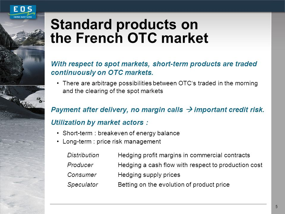 5 Standard products on the French OTC market With respect to spot markets, short-term products are traded continuously on OTC markets. There are arbit