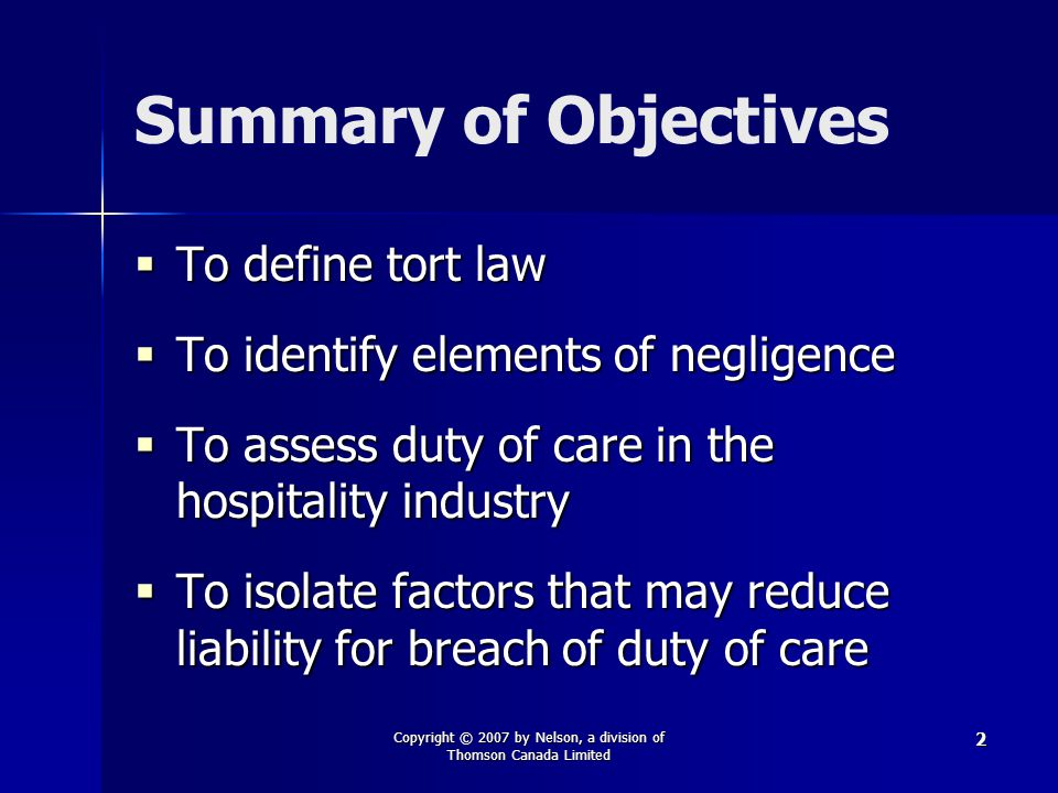 Copyright © 2007 by Nelson, a division of Thomson Canada Limited 2 Summary of Objectives  To define tort law  To identify elements of negligence  To assess duty of care in the hospitality industry  To isolate factors that may reduce liability for breach of duty of care