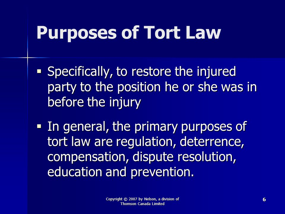 Copyright © 2007 by Nelson, a division of Thomson Canada Limited 6 Purposes of Tort Law  Specifically, to restore the injured party to the position he or she was in before the injury  In general, the primary purposes of tort law are regulation, deterrence, compensation, dispute resolution, education and prevention.