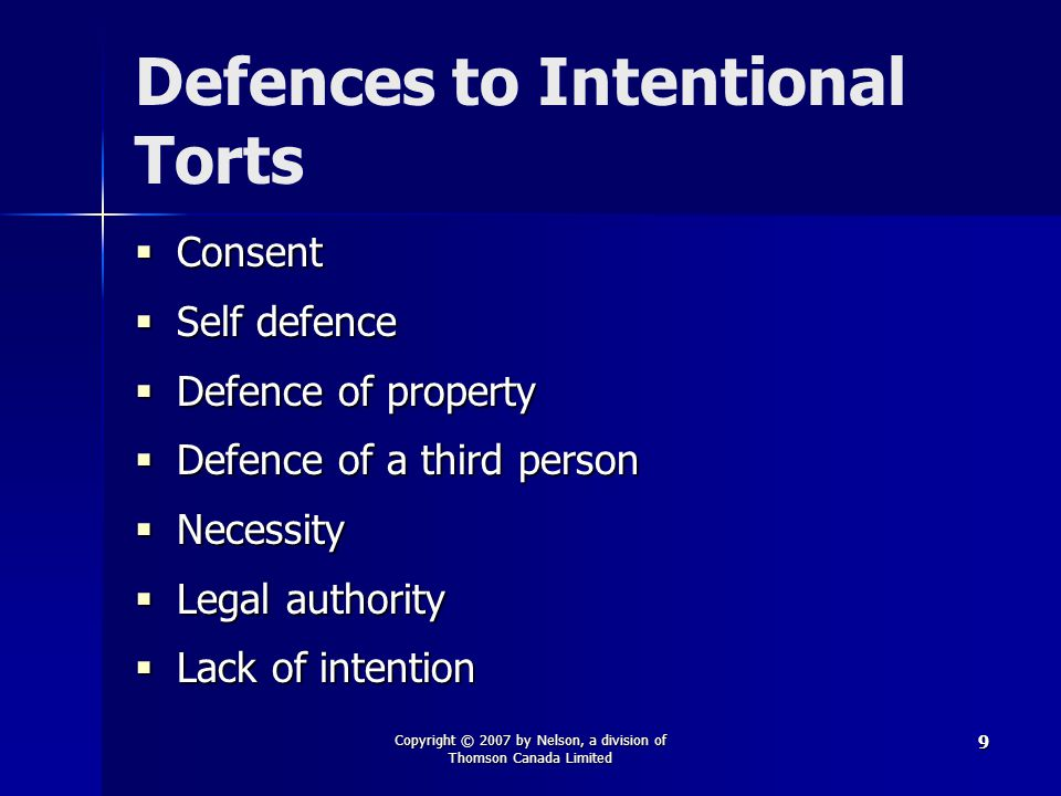 Copyright © 2007 by Nelson, a division of Thomson Canada Limited 9 Defences to Intentional Torts  Consent  Self defence  Defence of property  Defence of a third person  Necessity  Legal authority  Lack of intention