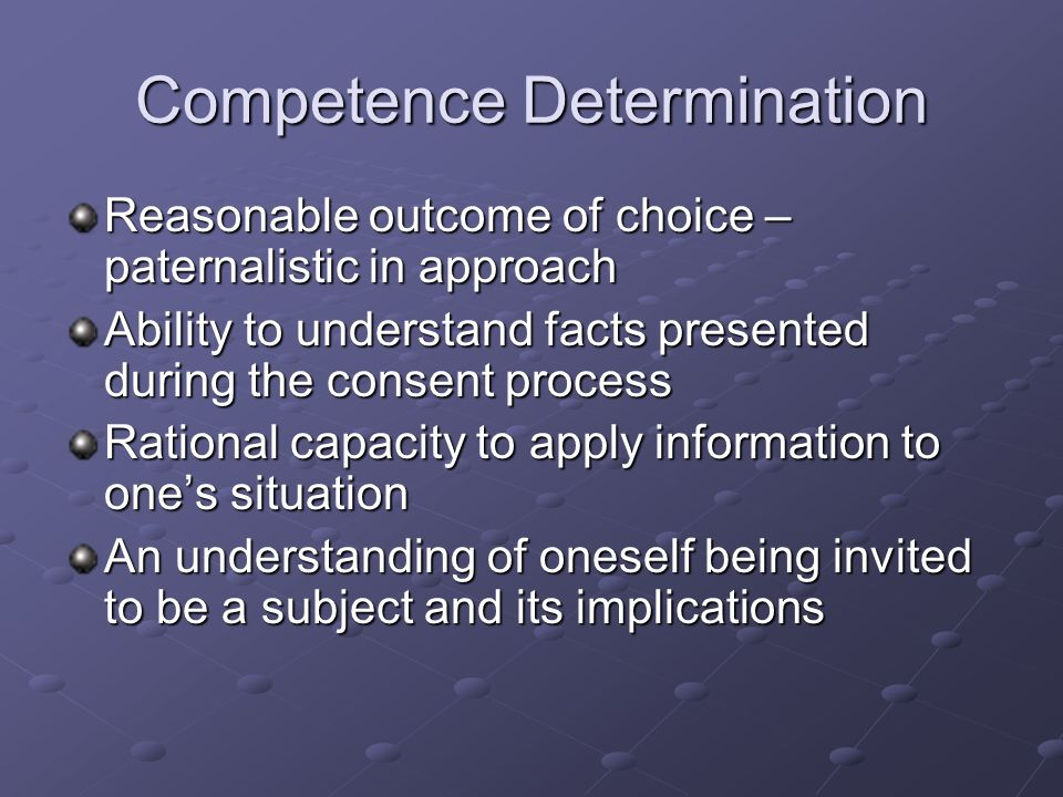 Competence Determination Reasonable outcome of choice – paternalistic in approach Ability to understand facts presented during the consent process Rational capacity to apply information to one's situation An understanding of oneself being invited to be a subject and its implications