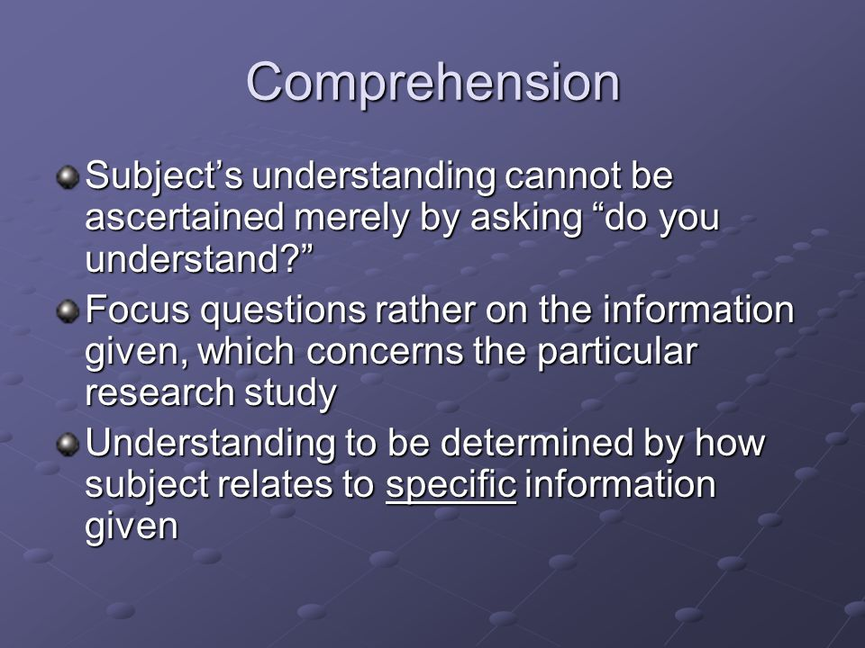 Comprehension Subject's understanding cannot be ascertained merely by asking do you understand? Focus questions rather on the information given, which concerns the particular research study Understanding to be determined by how subject relates to specific information given