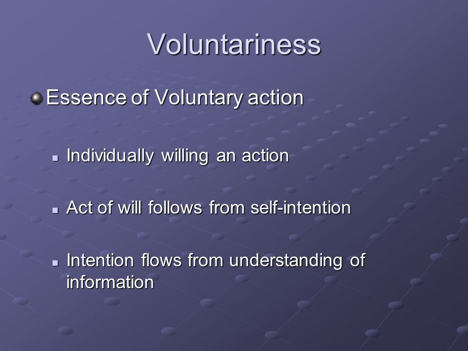 Voluntariness Essence of Voluntary action Individually willing an action Individually willing an action Act of will follows from self-intention Act of will follows from self-intention Intention flows from understanding of information Intention flows from understanding of information