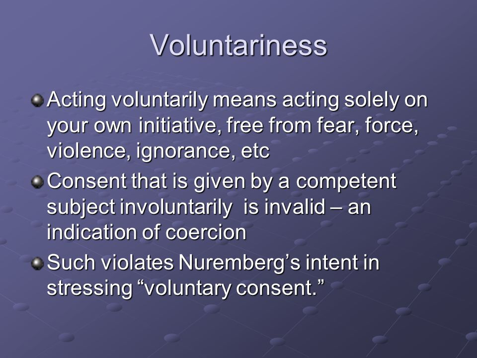 Voluntariness Acting voluntarily means acting solely on your own initiative, free from fear, force, violence, ignorance, etc Consent that is given by a competent subject involuntarily is invalid – an indication of coercion Such violates Nuremberg's intent in stressing voluntary consent.