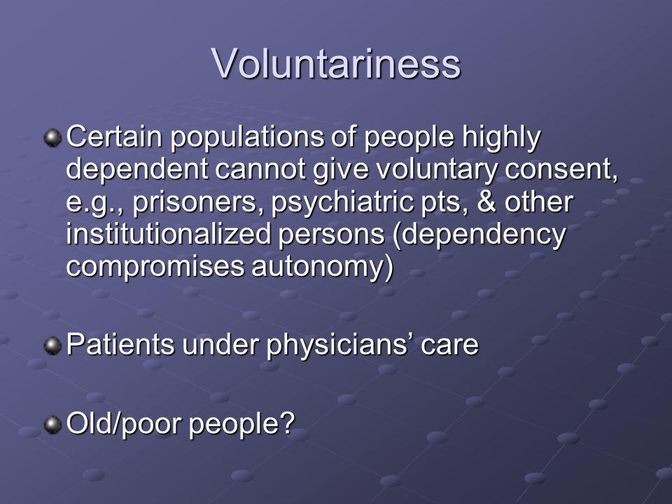 Voluntariness Certain populations of people highly dependent cannot give voluntary consent, e.g., prisoners, psychiatric pts, & other institutionalized persons (dependency compromises autonomy) Patients under physicians' care Old/poor people