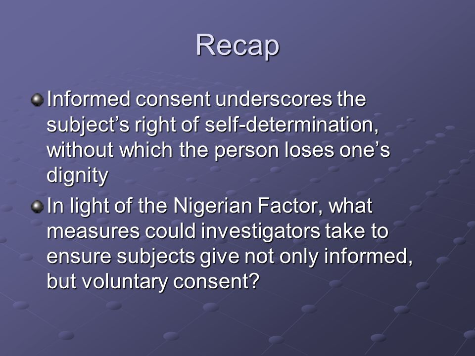 Recap Informed consent underscores the subject's right of self-determination, without which the person loses one's dignity In light of the Nigerian Factor, what measures could investigators take to ensure subjects give not only informed, but voluntary consent