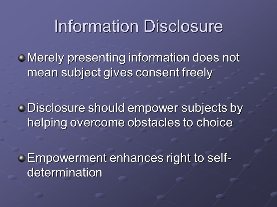 Information Disclosure Merely presenting information does not mean subject gives consent freely Disclosure should empower subjects by helping overcome obstacles to choice Empowerment enhances right to self- determination