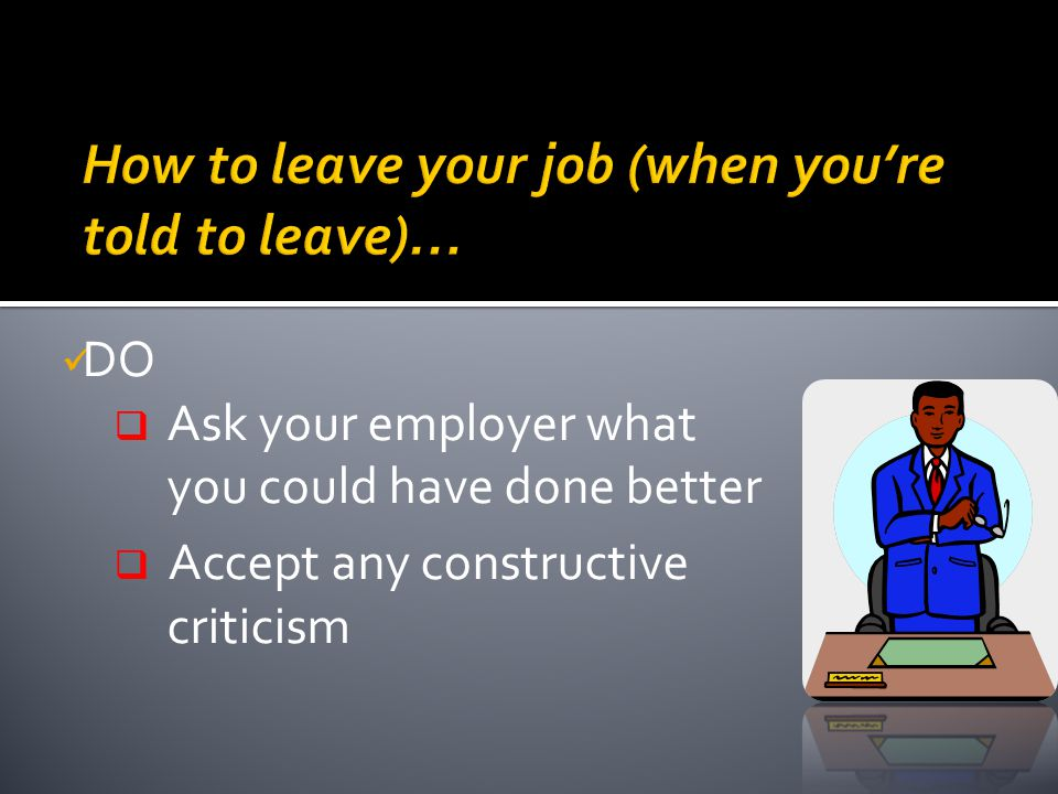 DO  Ask your employer what you could have done better  Accept any constructive criticism