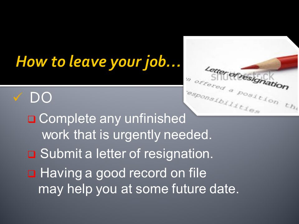 DO  Complete any unfinished work that is urgently needed.  Submit a letter of resignation.  Having a good record on file may help you at some futur