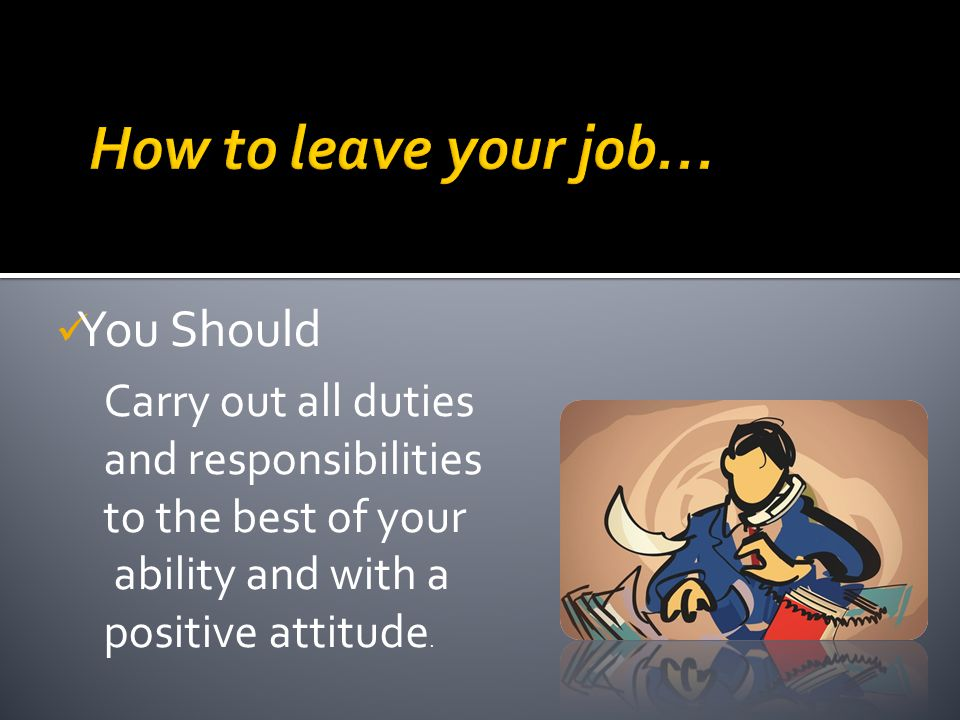 You Should Carry out all duties and responsibilities to the best of your ability and with a positive attitude.