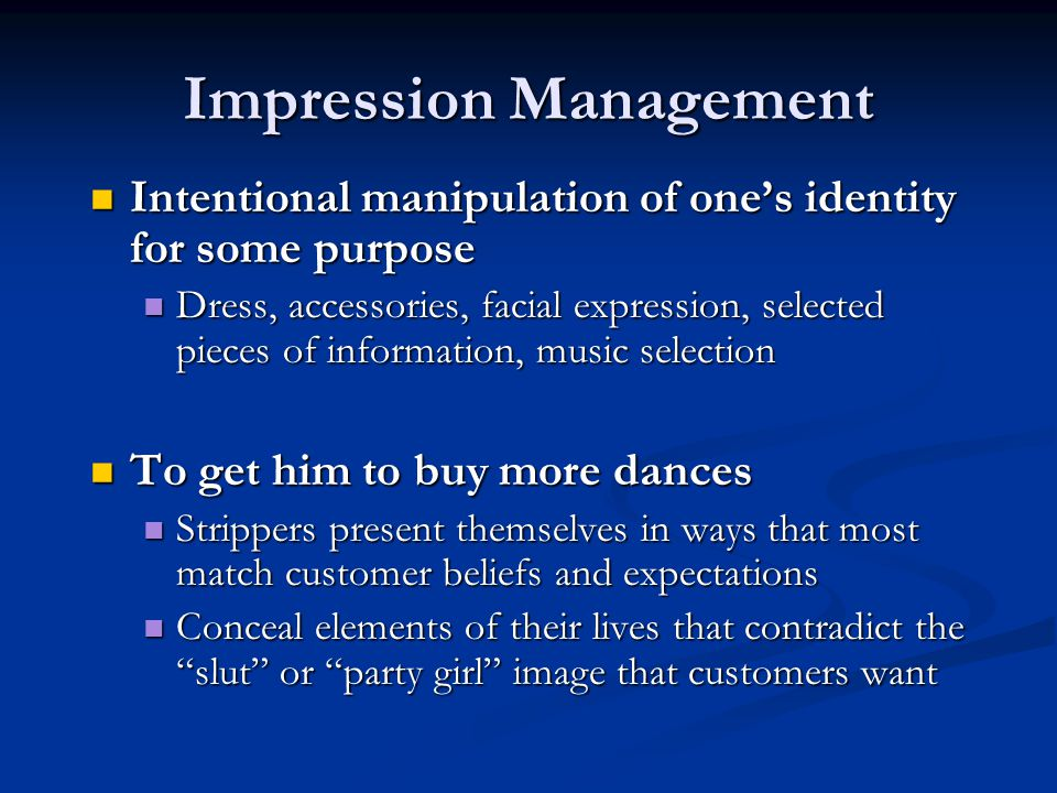 Impression Management Intentional manipulation of one's identity for some purpose Intentional manipulation of one's identity for some purpose Dress, accessories, facial expression, selected pieces of information, music selection Dress, accessories, facial expression, selected pieces of information, music selection To get him to buy more dances To get him to buy more dances Strippers present themselves in ways that most match customer beliefs and expectations Strippers present themselves in ways that most match customer beliefs and expectations Conceal elements of their lives that contradict the slut or party girl image that customers want Conceal elements of their lives that contradict the slut or party girl image that customers want