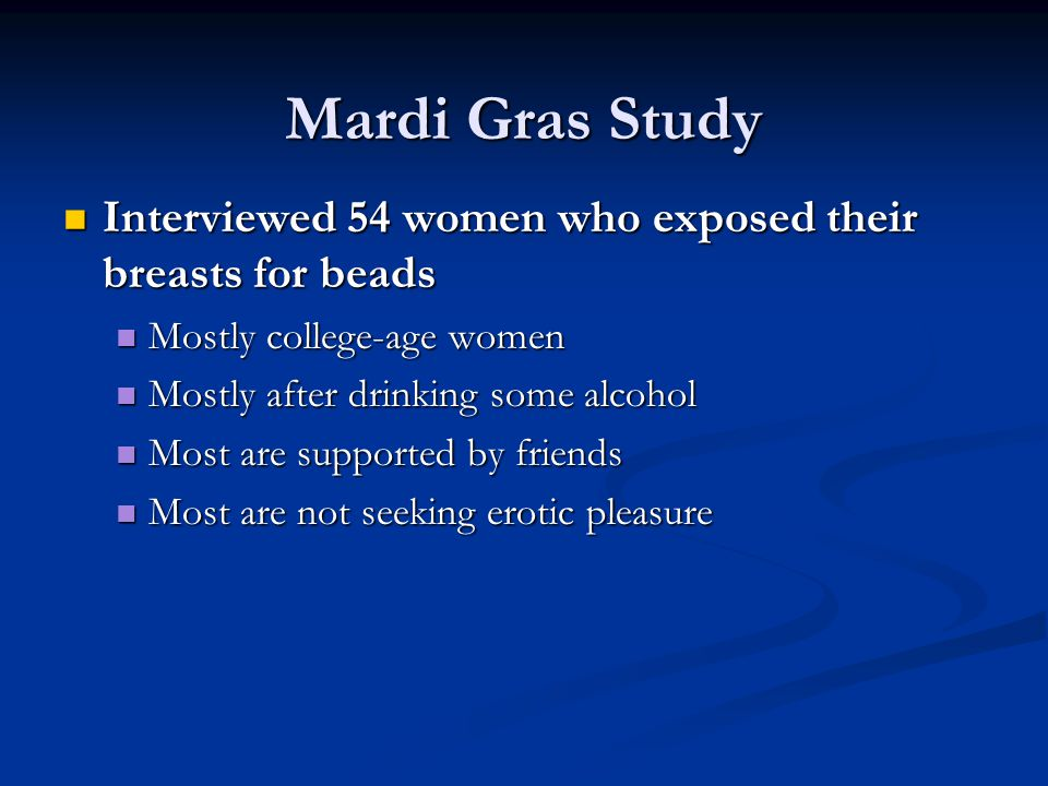 Mardi Gras Study Interviewed 54 women who exposed their breasts for beads Interviewed 54 women who exposed their breasts for beads Mostly college-age women Mostly college-age women Mostly after drinking some alcohol Mostly after drinking some alcohol Most are supported by friends Most are supported by friends Most are not seeking erotic pleasure Most are not seeking erotic pleasure