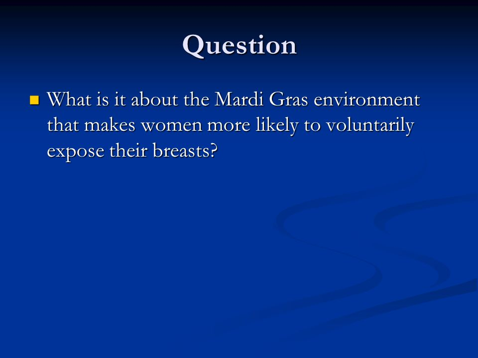 Question What is it about the Mardi Gras environment that makes women more likely to voluntarily expose their breasts.