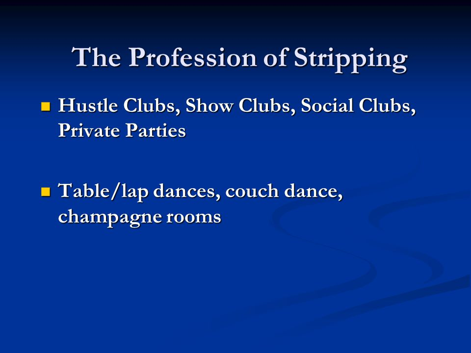 The Profession of Stripping Hustle Clubs, Show Clubs, Social Clubs, Private Parties Hustle Clubs, Show Clubs, Social Clubs, Private Parties Table/lap dances, couch dance, champagne rooms Table/lap dances, couch dance, champagne rooms